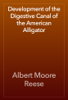 Albert Moore Reese - Development of the Digestive Canal of the American Alligator artwork