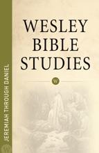 Wesley Bible Studies: Jeremiah Through Daniel