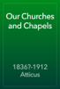 1836?-1912 Atticus - Our Churches and Chapels artwork