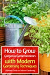 How To Grow Gorgeous Gardens Indoors With Modern Gardening Techniques Ultimate Guide To Indoor Gardening
