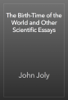 John Joly - The Birth-Time of the World and Other Scientific Essays artwork