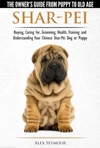 Shar-Pei The Owners Guide From Puppy To Old Age - Choosing Caring For Grooming Health Training And Understanding Your Chinese Shar-Pei Dog