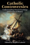 Catholic Controversies Understanding Church Teachings And Events In History