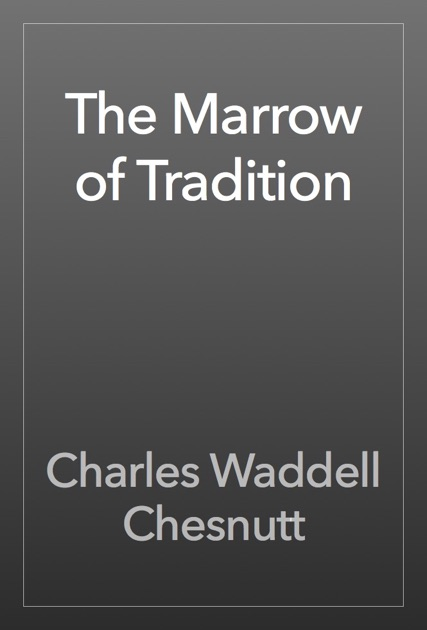 """charles chestnutts the marrow of tradition In """"the wife of his youth,"""" charles waddell chesnutt presents the struggles of mixed-blood african american people in the latter part of the nineteenth century as they sought to define their."""