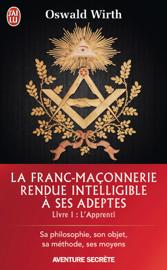La Franc-maçonnerie rendue intelligible à ses adeptes (Livre 1) - l'Apprenti