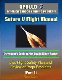 Apollo And America S Moon Landing Program Saturn V Flight Manual Astronaut S Guide To The Apollo Moon Rocket Plus Flight Safety Plan And Review Of Pogo Problems Part 1