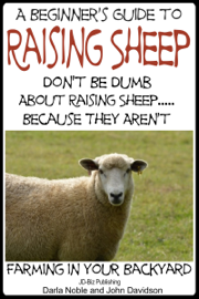 A Beginner's Guide to Raising Sheep: Don't Be Dumb About Raising Sheep…Because They Aren't