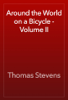 Thomas Stevens - Around the World on a Bicycle - Volume II artwork