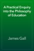 James Gall - A Practical Enquiry into the Philosophy of Education artwork