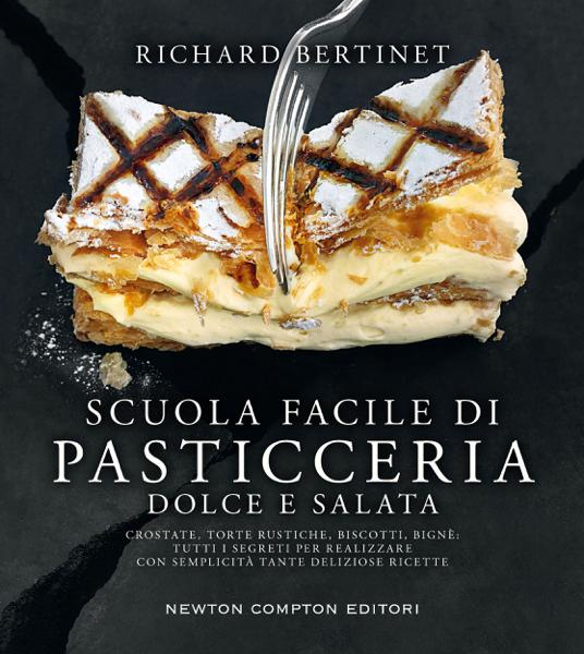 Scuola facile di pasticceria dolce e salata da Richard Bertinet
