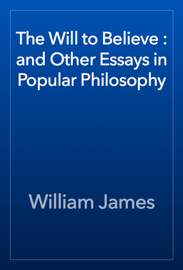 The Will to Believe : and Other Essays in Popular Philosophy