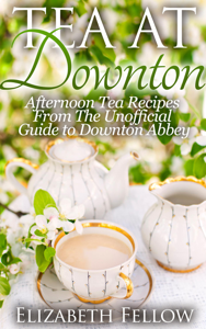 Tea at Downton: Afternoon Tea Recipes From The Unofficial Guide to Downton Abbey Copertina del libro