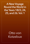 A New Voyage Round the World in the Years 1823, 24, 25, and 26. Vol. 1