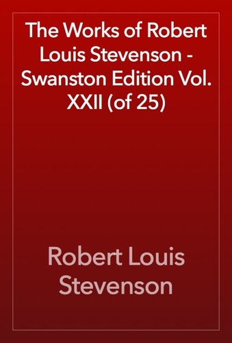 Robert Louis Stevenson - The Works of Robert Louis Stevenson - Swanston Edition Vol. XXII (of 25)