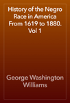 History of the Negro Race in America From 1619 to 1880. Vol 1