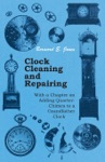 Clock Cleaning And Repairing - With A Chapter On Adding Quarter-Chimes To A Grandfather Clock