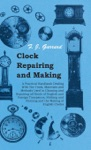 Clock Repairing And Making - A Practical Handbook Dealing With The Tools Materials And Methods Used In Cleaning And Repairing All Kinds Of English And Foreign Timepieces Striking And Chiming And The Making Of English Clocks