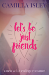 Let's Be Just Friends (A New Adult College Romance)