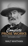 Complete Prose Works - Specimen Days And Collect November Boughs And Goodbye My Fancy