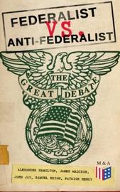Download of Federalist vs. Anti-Federalist: The Great Debate (Complete Articles & Essays in One Volume) PDF eBook