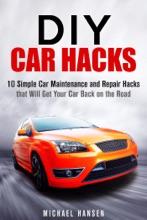 DIY Car Hacks: 10 Simple Car Maintenance and Repair Hacks that Will Get Your Car Back on the Road