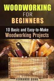 WOODWORKING FOR BEGINNERS: 10 BASIC AND EASY-TO-MAKE WOODWORKING PROJECTS