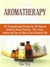 Aromatherapy 101 Aromatherapy Recipes For Diy Beauty Health  Home Cleaning - Plus Tricks Advice And Tips On How To Use Essential Oils