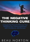The Negative Thinking Cure A Simple But Powerful Process That Will Bring You Lasting Happiness Self-Confidence And Success