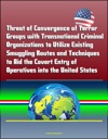 Threat Of Convergence Of Terror Groups With Transnational Criminal Organizations To Utilize Existing Smuggling Routes And Techniques To Aid The Covert Entry Of Operatives Into The United States