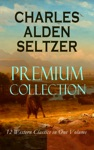 CHARLES ALDEN SELTZER - Premium Collection 12 Western Classics In One Volume