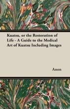 Kuatsu, Or The Restoration Of Life - A Guide To The Medical Art Of Kuatsu - Including Images