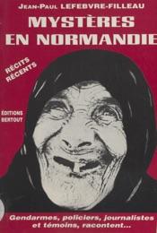 Download and Read Online Mystères en Normandie, de l'étrange au diabolique : gendarmes, policiers, journalistes et témoins racontent…