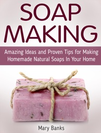 SOAP MAKING: AMAZING IDEAS AND PROVEN TIPS FOR MAKING HOMEMADE NATURAL SOAPS IN YOUR HOME