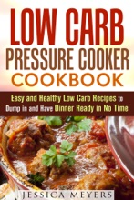 Low Carb Pressure Cooker: Cookbook Easy And Healthy Low Carb Recipes To Dump In And Have Dinner Ready In No Time