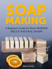 Soap Making: A Beginner's Guide For Home Making Delux Natural Soaps
