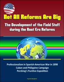 Not All Reforms Are Big The Development Of The Field Staff During The Root Era Reforms Professionalism In Spanish American War In 1898 Cuban And Philippine Campaign Pershing S Punitive Expedition
