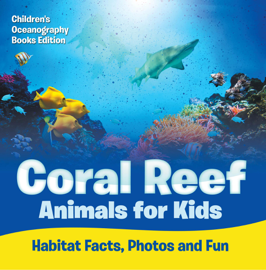 Coral Reef Animals for Kids: Habitat Facts, Photos and Fun  Children's Oceanography Books Edition