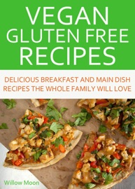 Vegan Gluten Free Recipes Delicious Breakfast And Main Dish Recipes The Whole Family Will Love