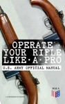 Operate Your Rifle Like A Pro  US Army Official Manual