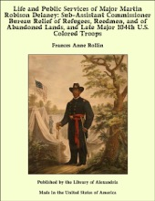 Life and Public Services of Major Martin Robison Delaney: Sub-Assistant Commissioner Bureau Relief of Refugees, Reedmen, and of Abandoned Lands, and Late Major 104th U.S. Colored Troops