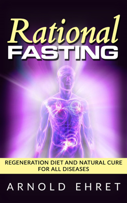 Rational Fasting  - Regeneration Diet And Natural Cure For All Diseases - Arnold Ehret book