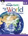 Using Google Earth Bring The World Into Your Classroom Level 6-8