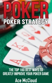 Poker Strategy: The Top 100 Best Ways To Greatly Improve Your Poker Game - Ace McCloud
