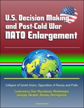 U.S. Decision Making And Post-Cold War NATO Enlargement: Collapse Of Soviet Union, Opposition Of Russia And Putin, Controversy Over Macedonia, Montenegro, Georgia, Ukraine, Bosnia, Herzegovina