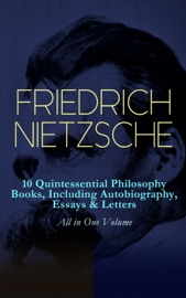 Friedrich Nietzsche 10 Quintessential Philosophy Books Including Autobiography Essays Letters All In One Volume