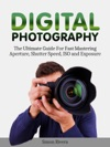 Digital Photography The Ultimate Guide For Fast Mastering Aperture Shutter Speed Iso And Exposure