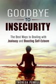 Goodbye to Insecurity: The Best Ways to Dealing with Jealousy and Boosting Self-Esteem