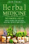 Herbal Medecine Powerful Ways To Use Dried Herbs For Natural Healing Beauty And Health