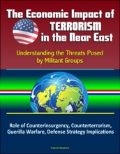 The Economic Impact of Terrorism in the Near East: Understanding the Threats Posed by Militant Groups - Role of Counterinsurgency, Counterterrorism, Guerilla Warfare, Defense Strategy Implications