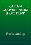 CAPTAIN DOLPHIE-THE BIG SHORE DUMP